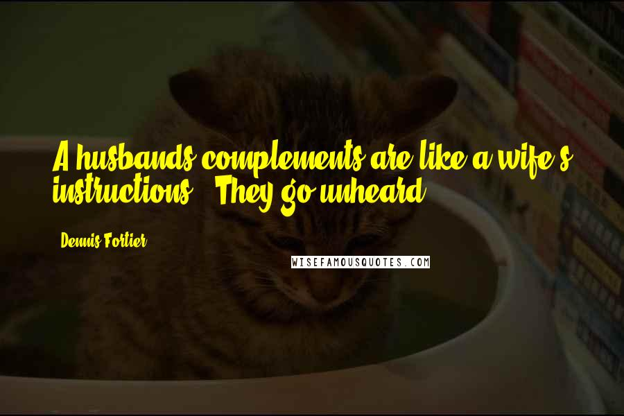 Dennis Fortier quotes: A husbands complements are like a wife's instructions...They go unheard!