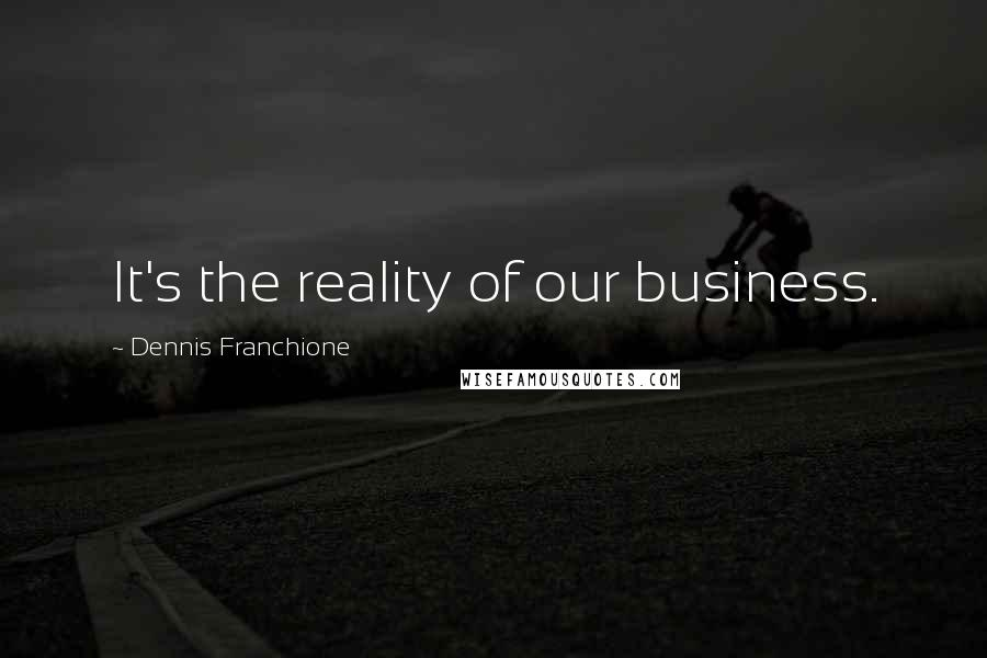 Dennis Franchione quotes: It's the reality of our business.