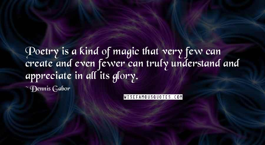 Dennis Gabor quotes: Poetry is a kind of magic that very few can create and even fewer can truly understand and appreciate in all its glory.