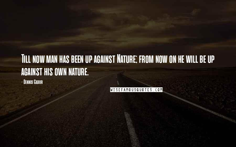 Dennis Gabor quotes: Till now man has been up against Nature; from now on he will be up against his own nature.