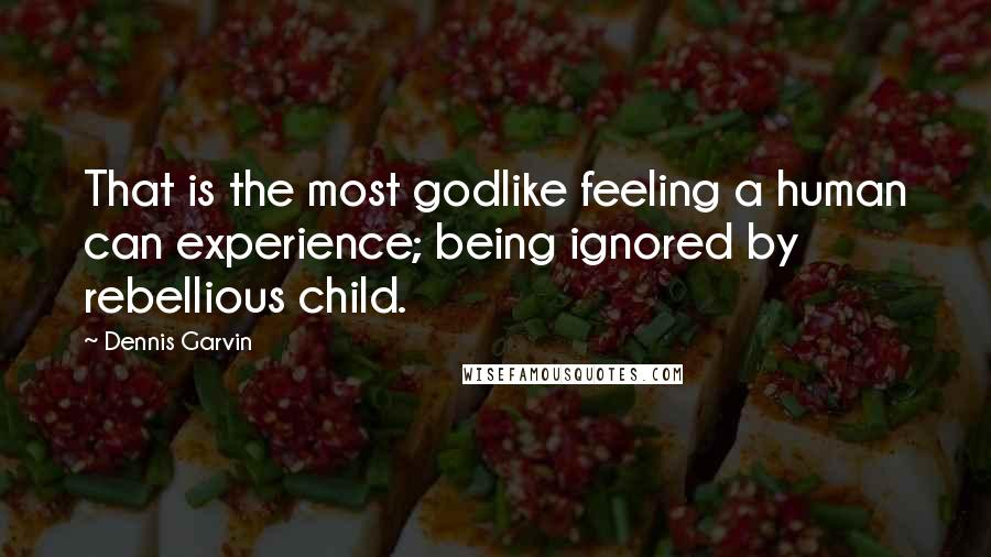 Dennis Garvin quotes: That is the most godlike feeling a human can experience; being ignored by rebellious child.