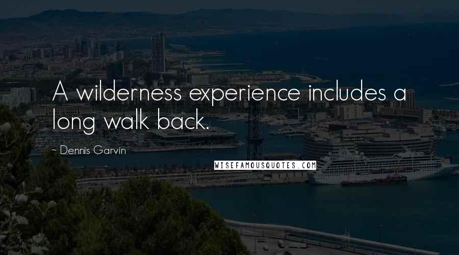 Dennis Garvin quotes: A wilderness experience includes a long walk back.