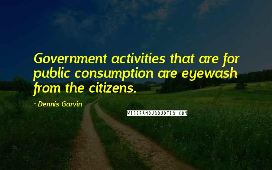 Dennis Garvin quotes: Government activities that are for public consumption are eyewash from the citizens.