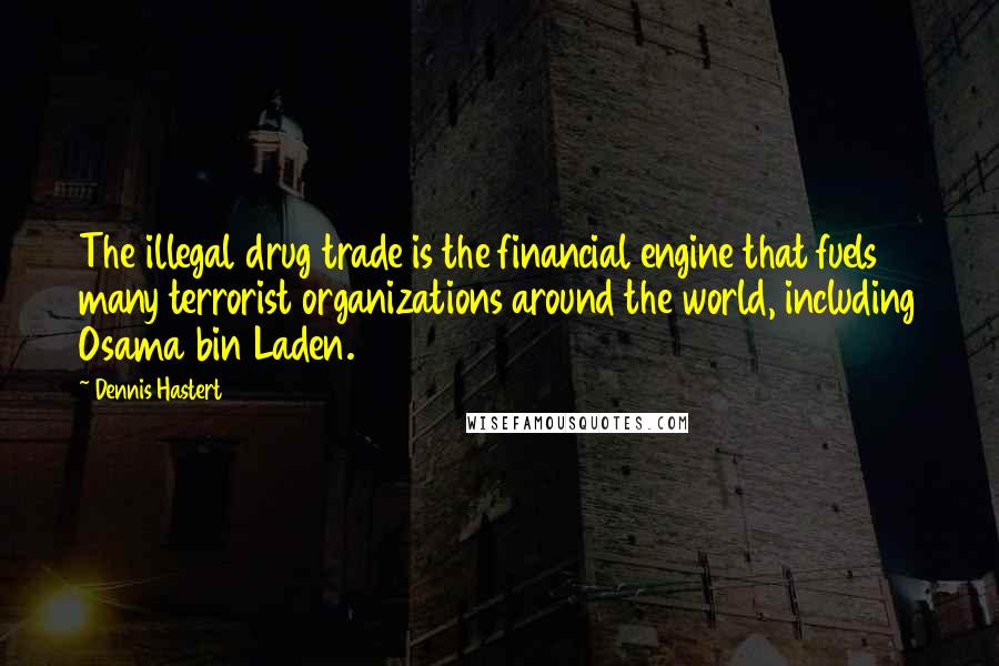 Dennis Hastert quotes: The illegal drug trade is the financial engine that fuels many terrorist organizations around the world, including Osama bin Laden.