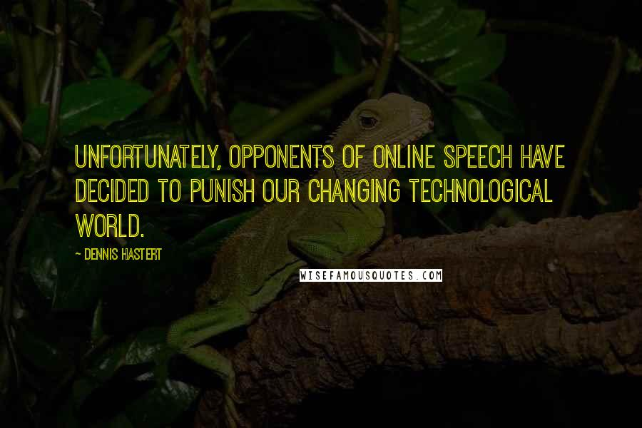 Dennis Hastert quotes: Unfortunately, opponents of online speech have decided to punish our changing technological world.