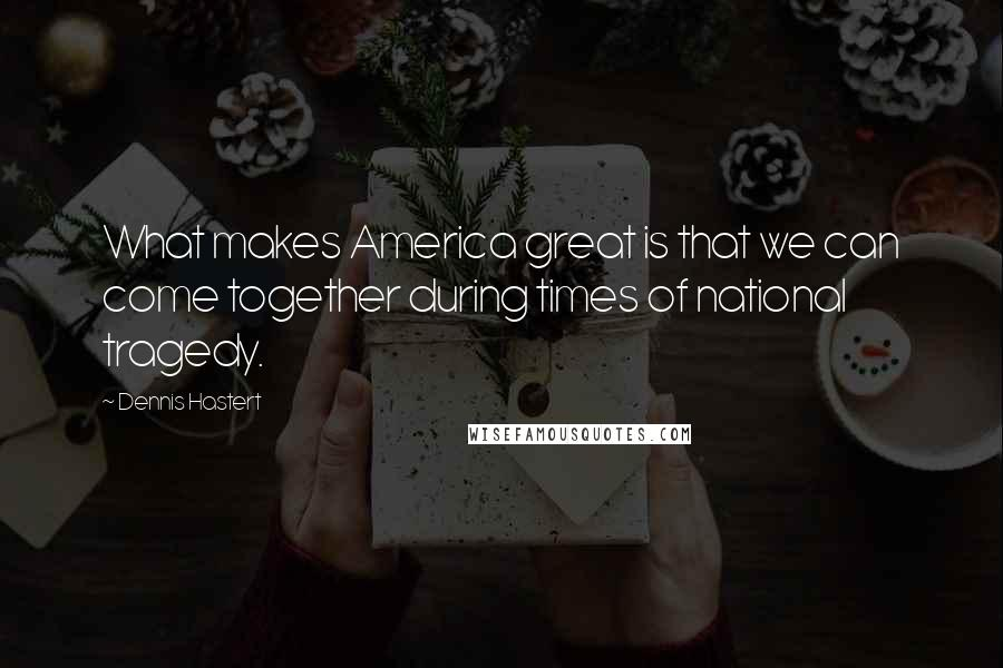 Dennis Hastert quotes: What makes America great is that we can come together during times of national tragedy.