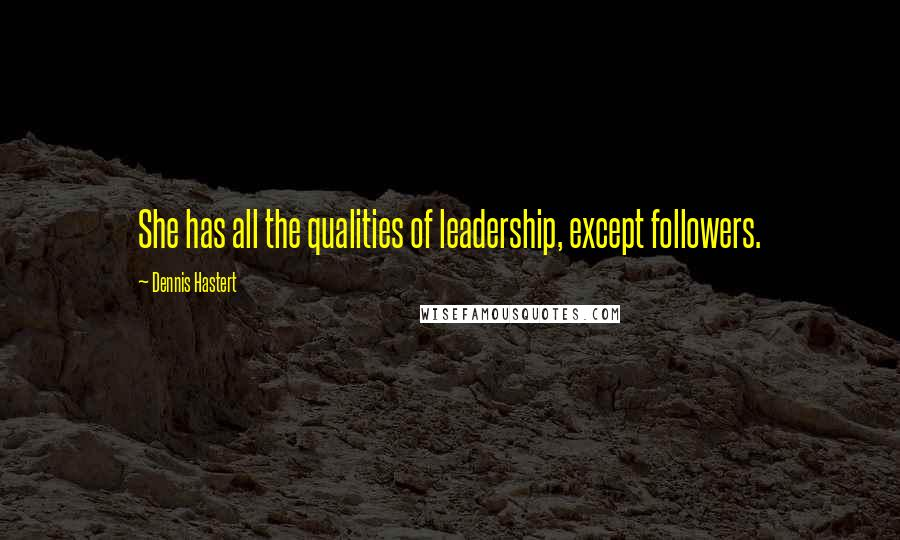 Dennis Hastert quotes: She has all the qualities of leadership, except followers.