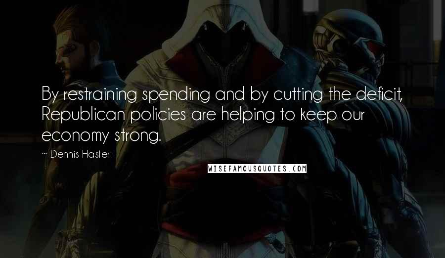 Dennis Hastert quotes: By restraining spending and by cutting the deficit, Republican policies are helping to keep our economy strong.