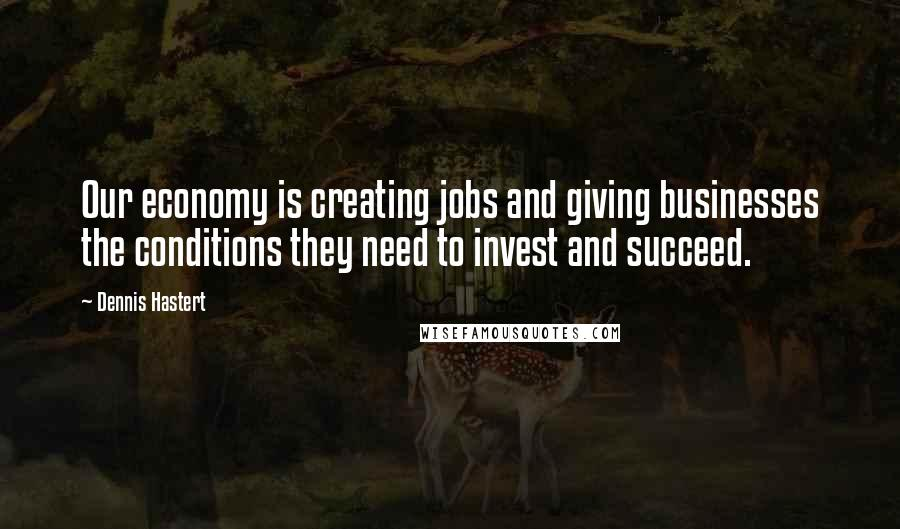 Dennis Hastert quotes: Our economy is creating jobs and giving businesses the conditions they need to invest and succeed.