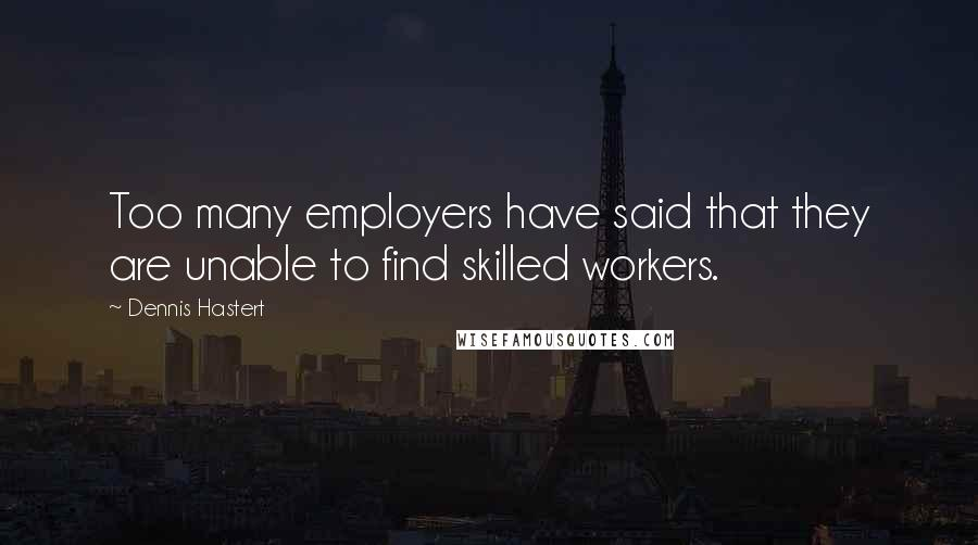 Dennis Hastert quotes: Too many employers have said that they are unable to find skilled workers.