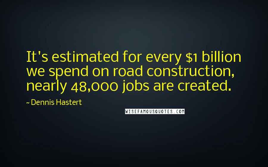 Dennis Hastert quotes: It's estimated for every $1 billion we spend on road construction, nearly 48,000 jobs are created.