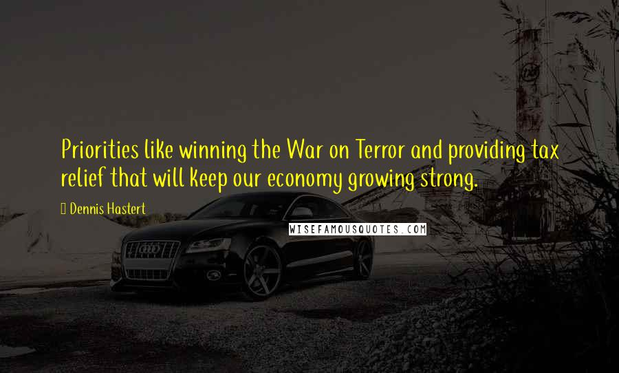Dennis Hastert quotes: Priorities like winning the War on Terror and providing tax relief that will keep our economy growing strong.