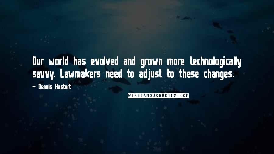Dennis Hastert quotes: Our world has evolved and grown more technologically savvy. Lawmakers need to adjust to these changes.