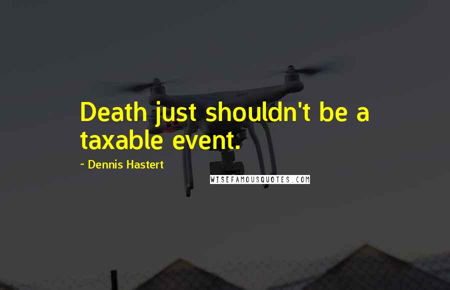 Dennis Hastert quotes: Death just shouldn't be a taxable event.