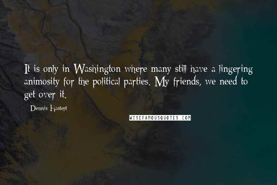 Dennis Hastert quotes: It is only in Washington where many still have a lingering animosity for the political parties. My friends, we need to get over it.