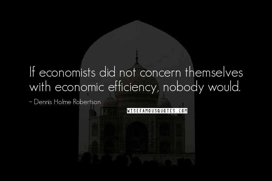 Dennis Holme Robertson quotes: If economists did not concern themselves with economic efficiency, nobody would.