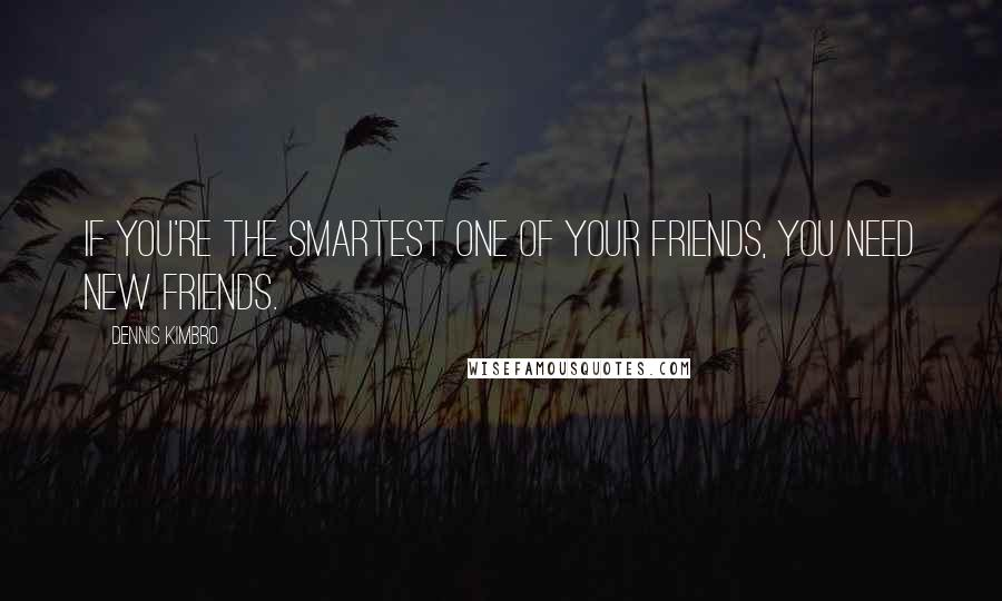 Dennis Kimbro quotes: If you're the smartest one of your friends, you need new friends.