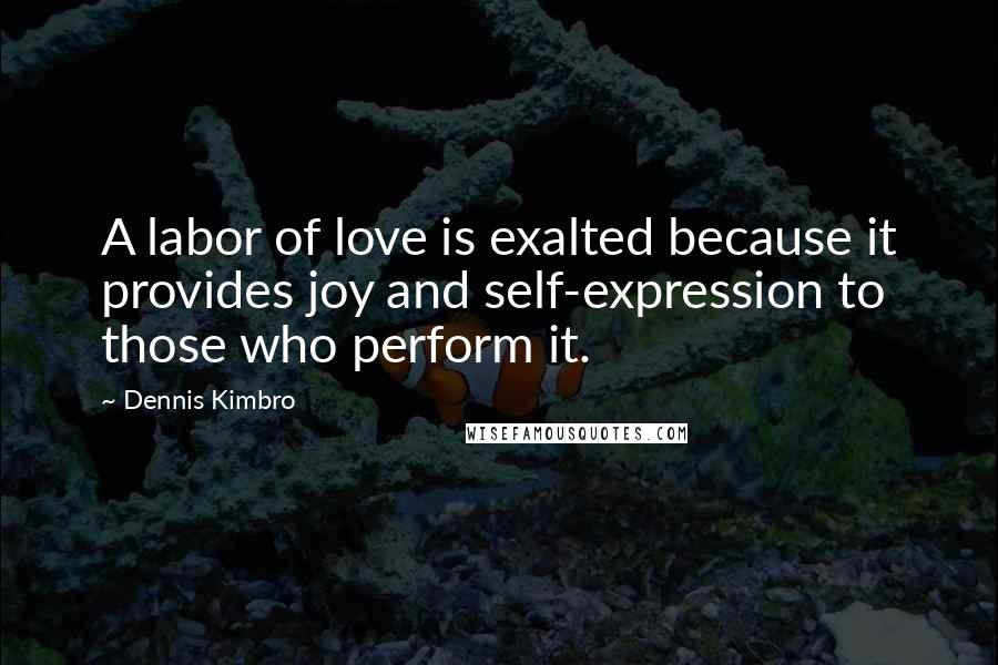 Dennis Kimbro quotes: A labor of love is exalted because it provides joy and self-expression to those who perform it.
