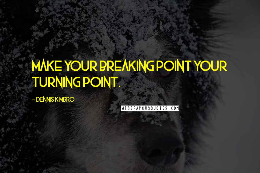 Dennis Kimbro quotes: Make your breaking point your turning point.