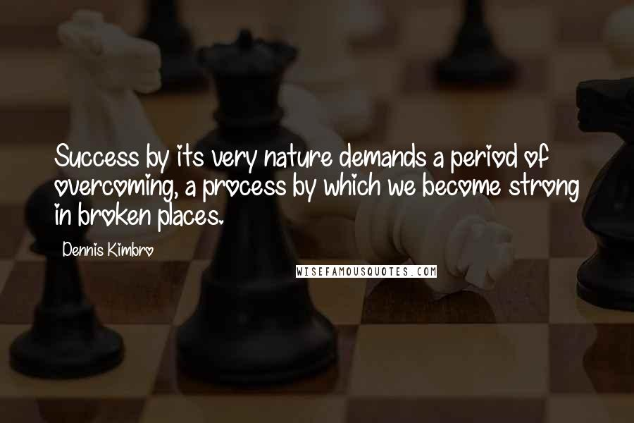Dennis Kimbro quotes: Success by its very nature demands a period of overcoming, a process by which we become strong in broken places.