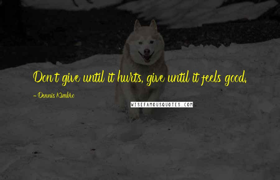 Dennis Kimbro quotes: Don't give until it hurts, give until it feels good.