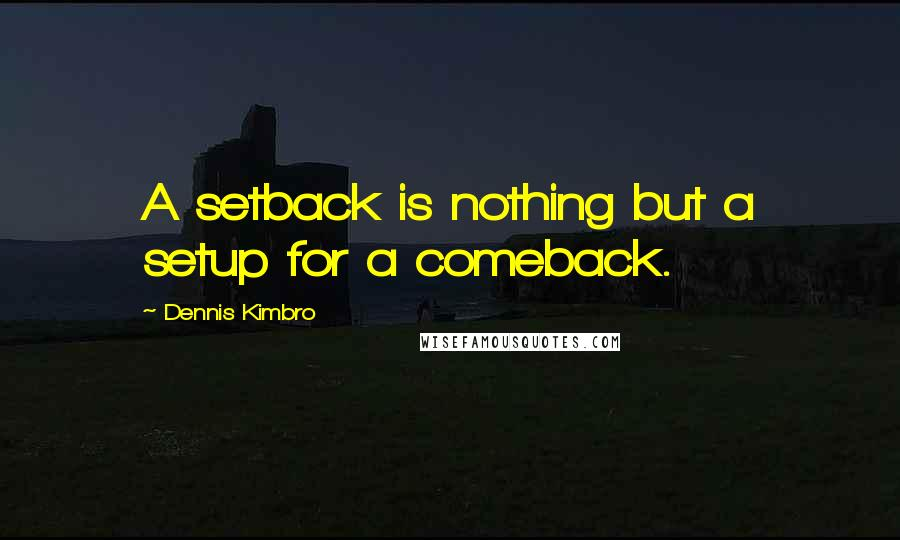 Dennis Kimbro quotes: A setback is nothing but a setup for a comeback.