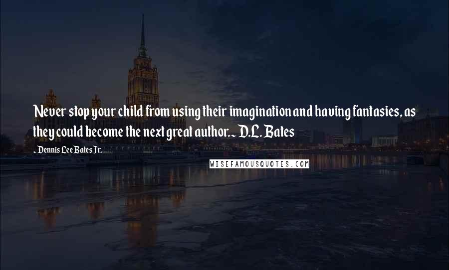 Dennis Lee Bates Jr. quotes: Never stop your child from using their imagination and having fantasies, as they could become the next great author.~ D.L. Bates