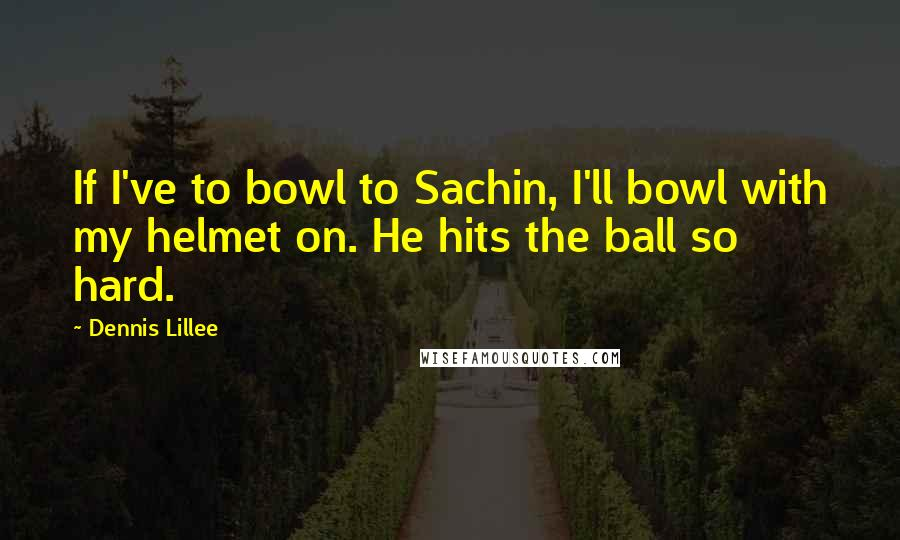 Dennis Lillee quotes: If I've to bowl to Sachin, I'll bowl with my helmet on. He hits the ball so hard.
