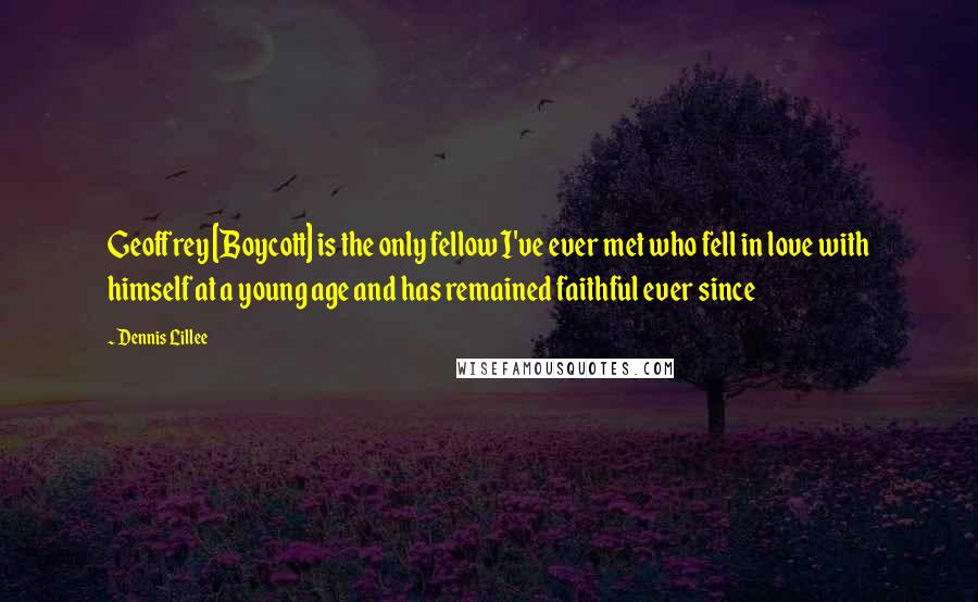Dennis Lillee quotes: Geoffrey [Boycott] is the only fellow I've ever met who fell in love with himself at a young age and has remained faithful ever since