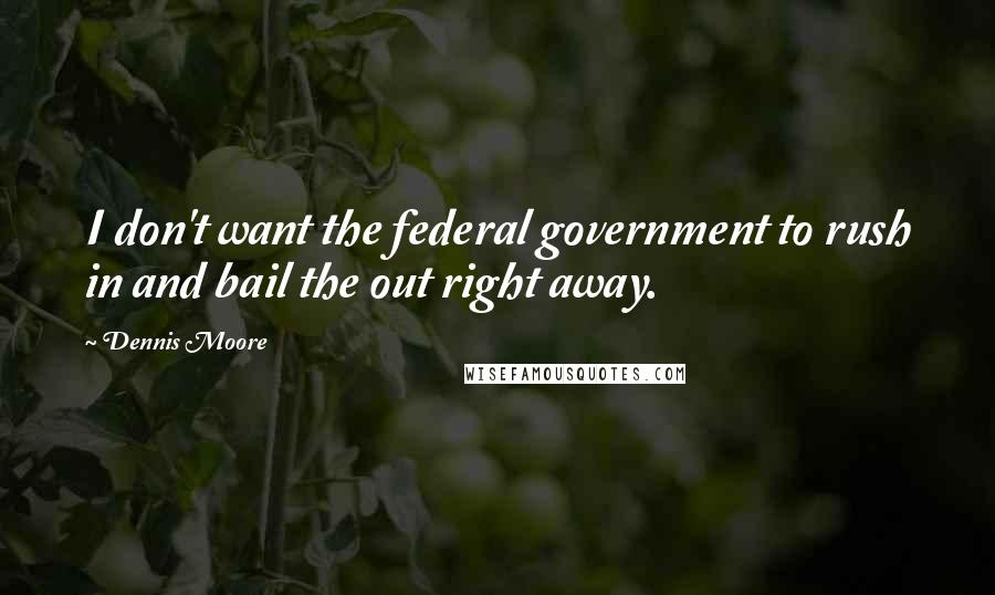 Dennis Moore quotes: I don't want the federal government to rush in and bail the out right away.