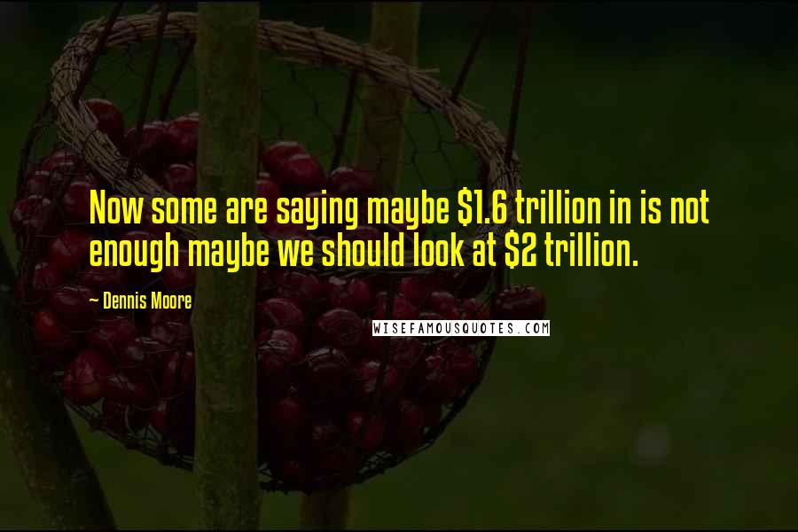 Dennis Moore quotes: Now some are saying maybe $1.6 trillion in is not enough maybe we should look at $2 trillion.