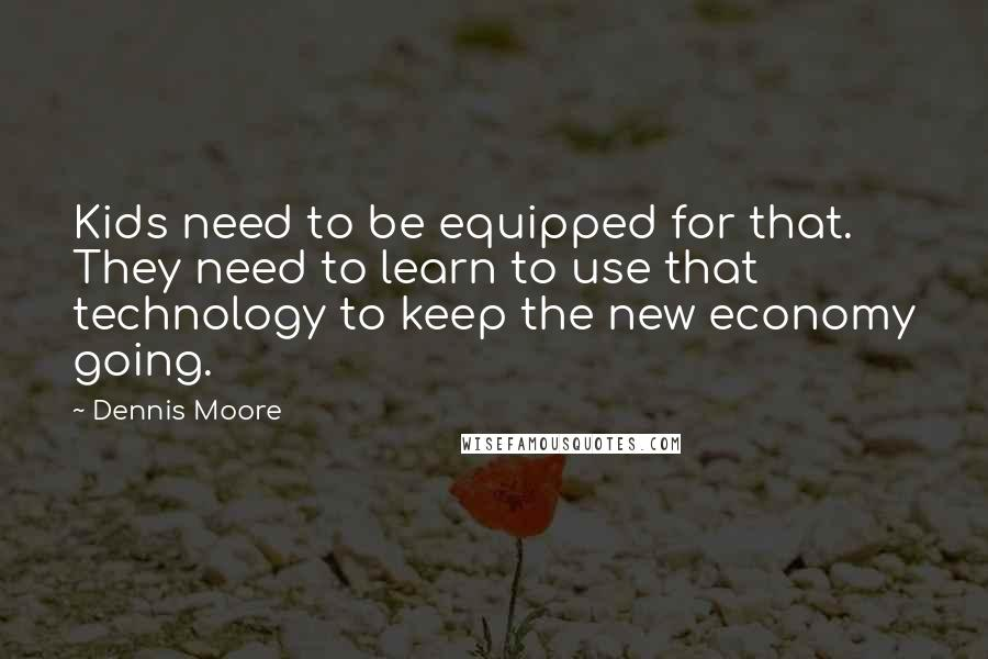 Dennis Moore quotes: Kids need to be equipped for that. They need to learn to use that technology to keep the new economy going.