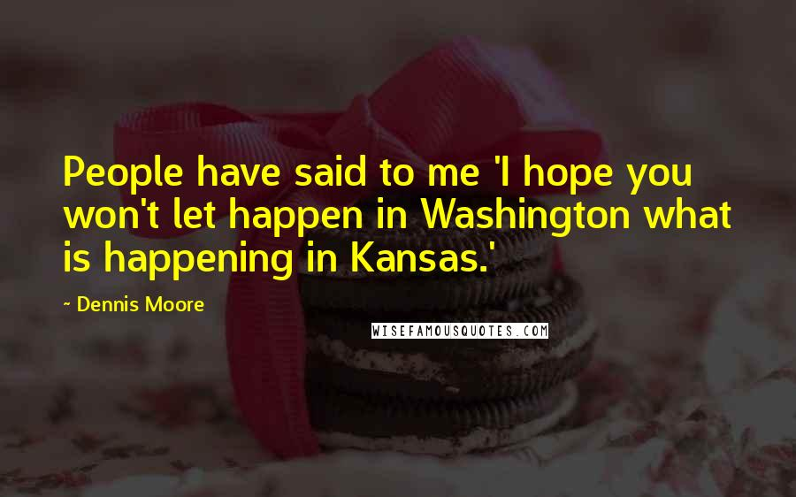 Dennis Moore quotes: People have said to me 'I hope you won't let happen in Washington what is happening in Kansas.'
