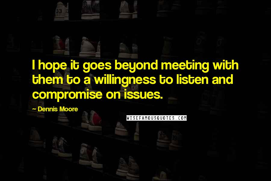 Dennis Moore quotes: I hope it goes beyond meeting with them to a willingness to listen and compromise on issues.