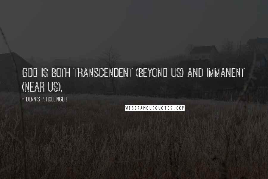 Dennis P. Hollinger quotes: God is both transcendent (beyond us) and immanent (near us).