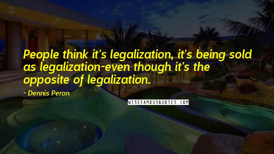 Dennis Peron quotes: People think it's legalization, it's being sold as legalization-even though it's the opposite of legalization.