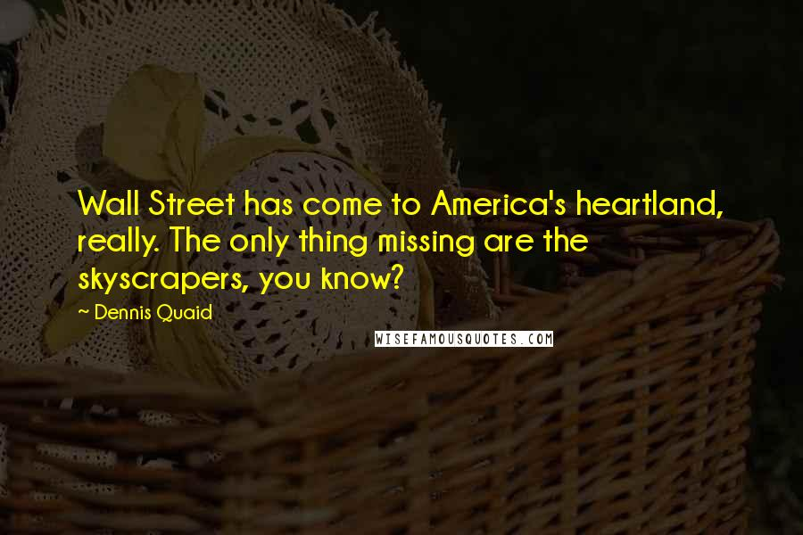 Dennis Quaid quotes: Wall Street has come to America's heartland, really. The only thing missing are the skyscrapers, you know?