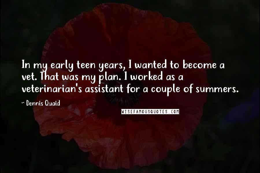 Dennis Quaid quotes: In my early teen years, I wanted to become a vet. That was my plan. I worked as a veterinarian's assistant for a couple of summers.