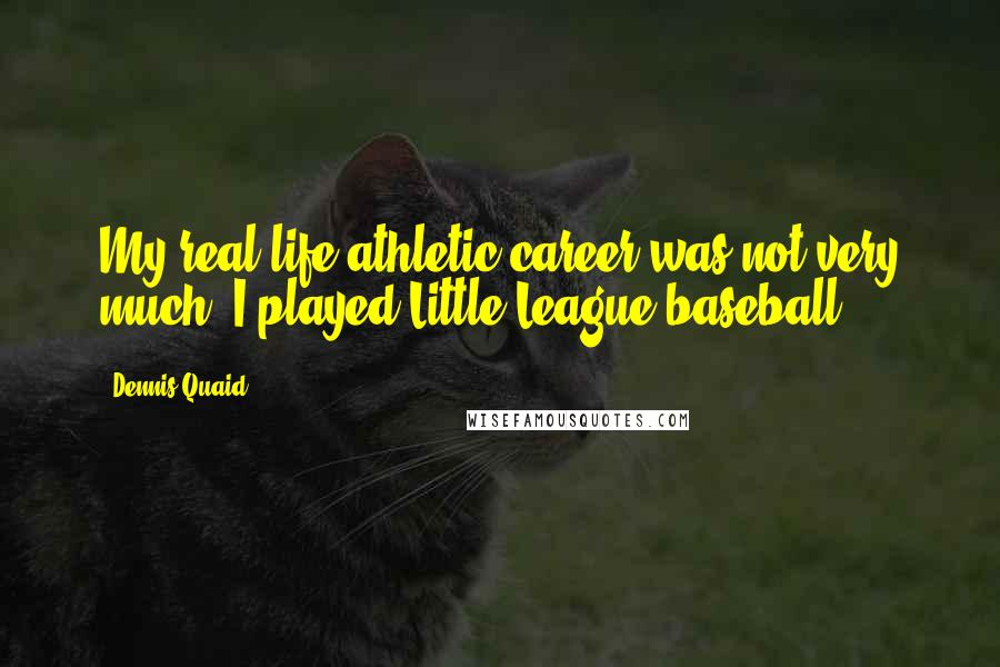 Dennis Quaid quotes: My real-life athletic career was not very much. I played Little League baseball.