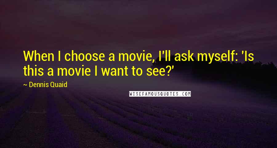 Dennis Quaid quotes: When I choose a movie, I'll ask myself: 'Is this a movie I want to see?'