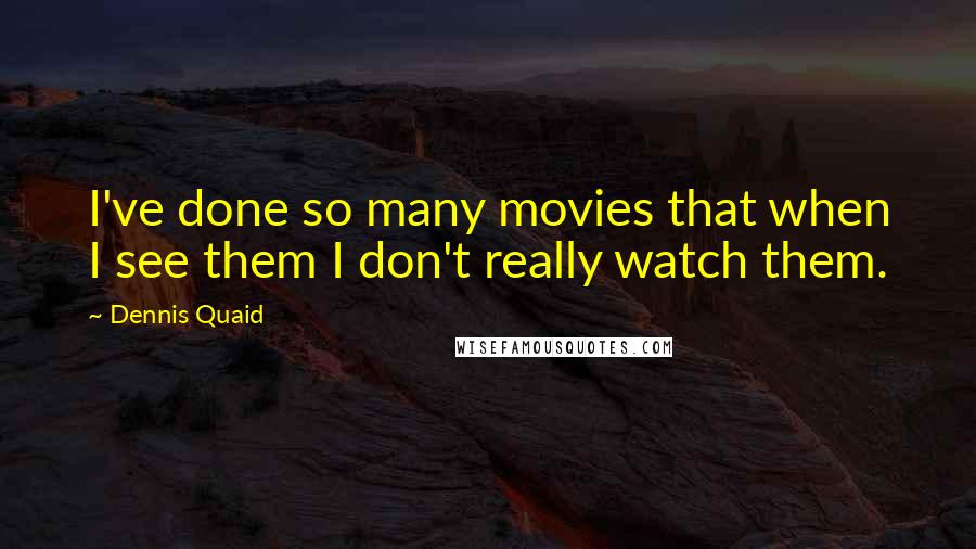 Dennis Quaid quotes: I've done so many movies that when I see them I don't really watch them.