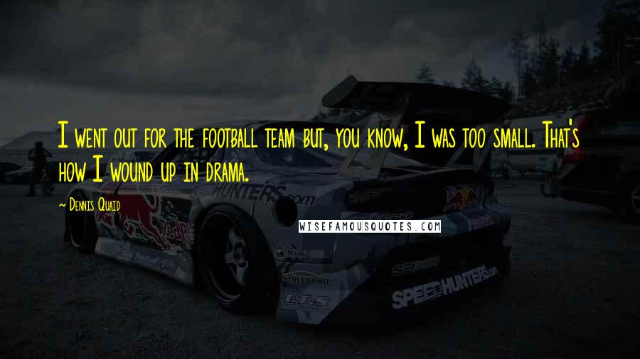 Dennis Quaid quotes: I went out for the football team but, you know, I was too small. That's how I wound up in drama.