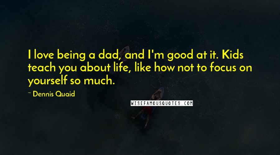 Dennis Quaid quotes: I love being a dad, and I'm good at it. Kids teach you about life, like how not to focus on yourself so much.