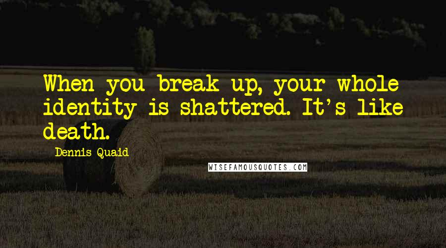 Dennis Quaid quotes: When you break up, your whole identity is shattered. It's like death.