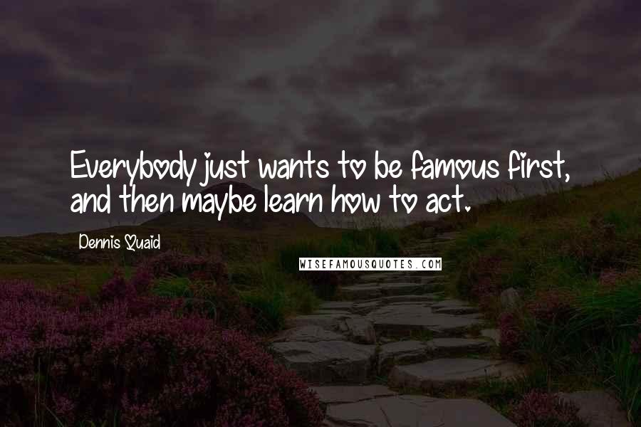Dennis Quaid quotes: Everybody just wants to be famous first, and then maybe learn how to act.