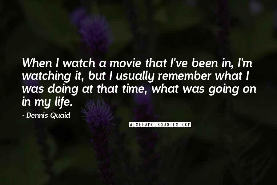 Dennis Quaid quotes: When I watch a movie that I've been in, I'm watching it, but I usually remember what I was doing at that time, what was going on in my life.