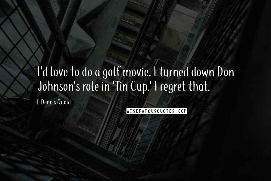 Dennis Quaid quotes: I'd love to do a golf movie. I turned down Don Johnson's role in 'Tin Cup.' I regret that.