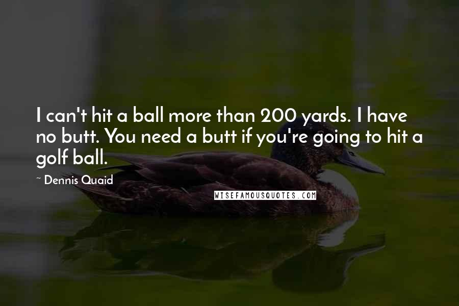 Dennis Quaid quotes: I can't hit a ball more than 200 yards. I have no butt. You need a butt if you're going to hit a golf ball.