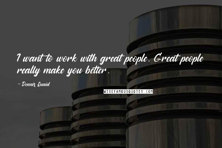 Dennis Quaid quotes: I want to work with great people. Great people really make you better.