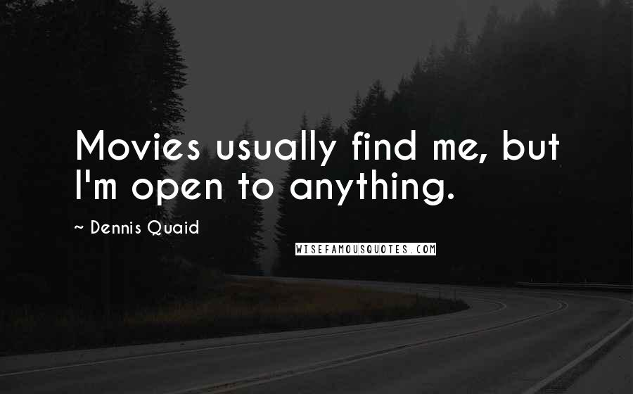 Dennis Quaid quotes: Movies usually find me, but I'm open to anything.